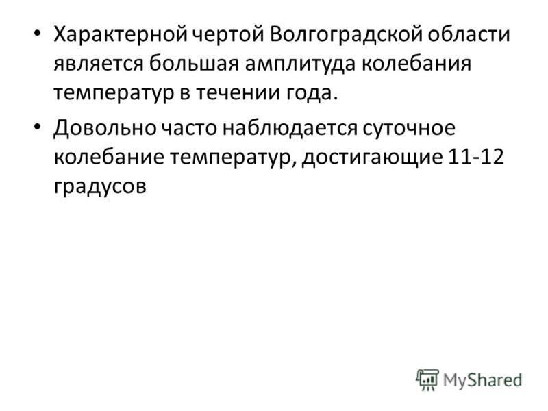 Характерной чертой Волгоградской области является большая амплитуда колебания температур в течении года. Довольно часто наблюдается суточное колебание температур, достигающие 11-12 градусов