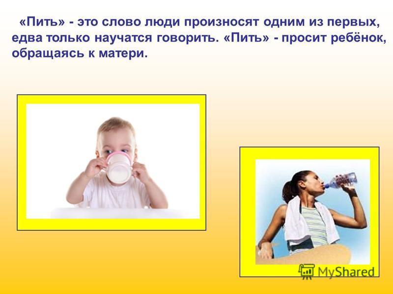 «Пить» - это слово люди произносят одним из первых, едва только научатся говорить. «Пить» - просит ребёнок, обращаясь к матери.