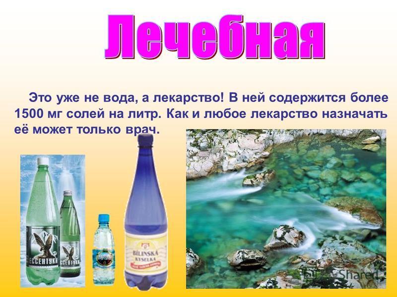 Это уже не вода, а лекарство! В ней содержится более 1500 мг солей на литр. Как и любое лекарство назначать её может только врач.