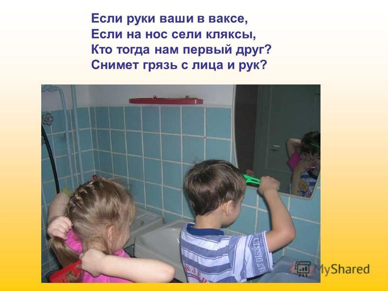 Если руки ваши в ваксе, Если на нос сели кляксы, Кто тогда нам первый друг? Снимет грязь с лица и рук?