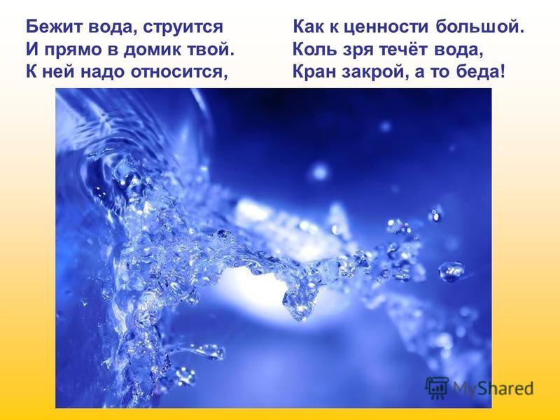 Бежит вода, струится Как к ценности большой. И прямо в домик твой. Коль зря течёт вода, К ней надо относится, Кран закрой, а то беда!