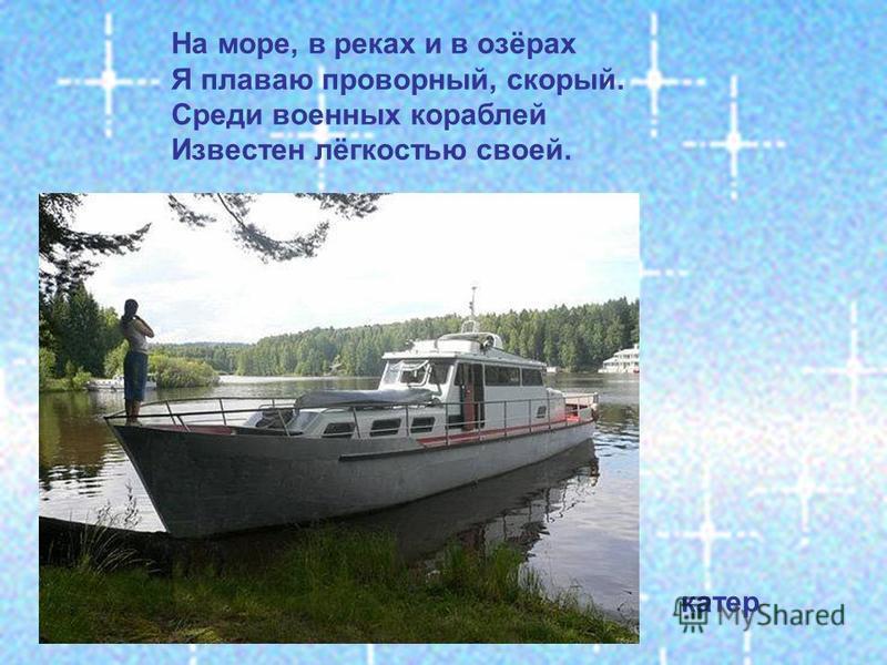 На море, в реках и в озёрах Я плаваю проворный, скорый. Среди военных кораблей Известен лёгкостью своей. катер