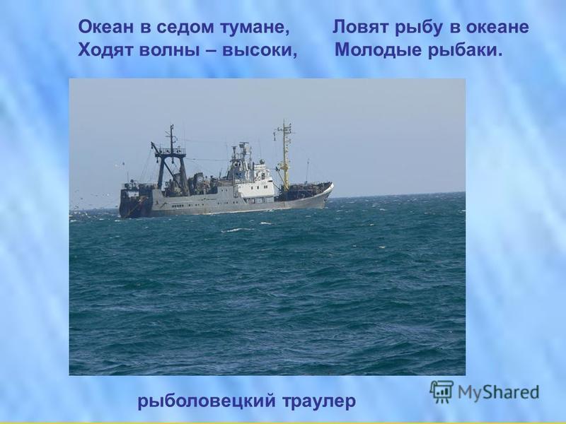 Океан в седом тумане, Ловят рыбу в океане Ходят волны – высоки, Молодые рыбаки. рыболовецкий траулер