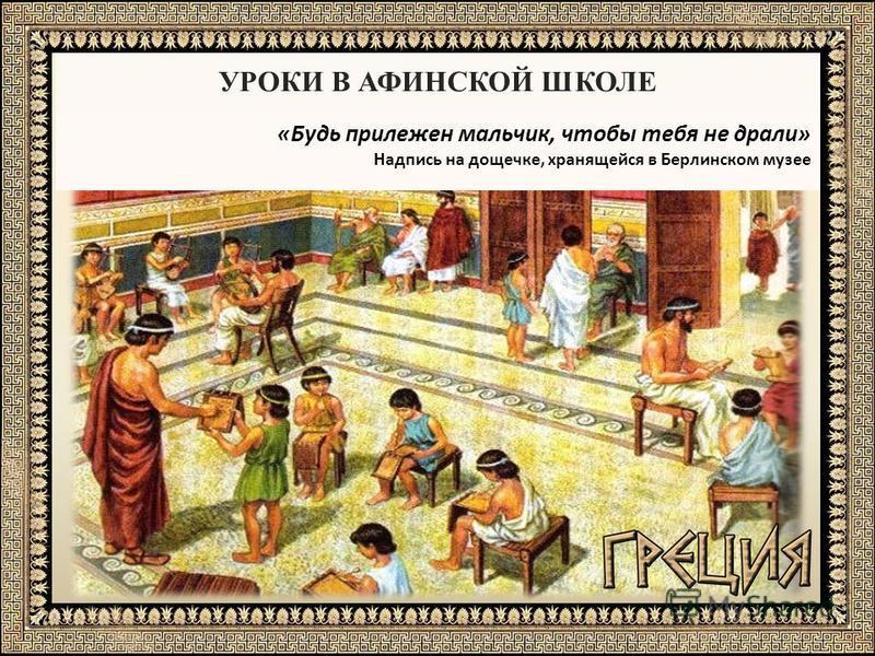 УРОКИ В АФИНСКОЙ ШКОЛЕ «Будь прилежен мальчик, чтобы тебя не драли» Надпись на дощечке, хранящейся в Берлинском музее