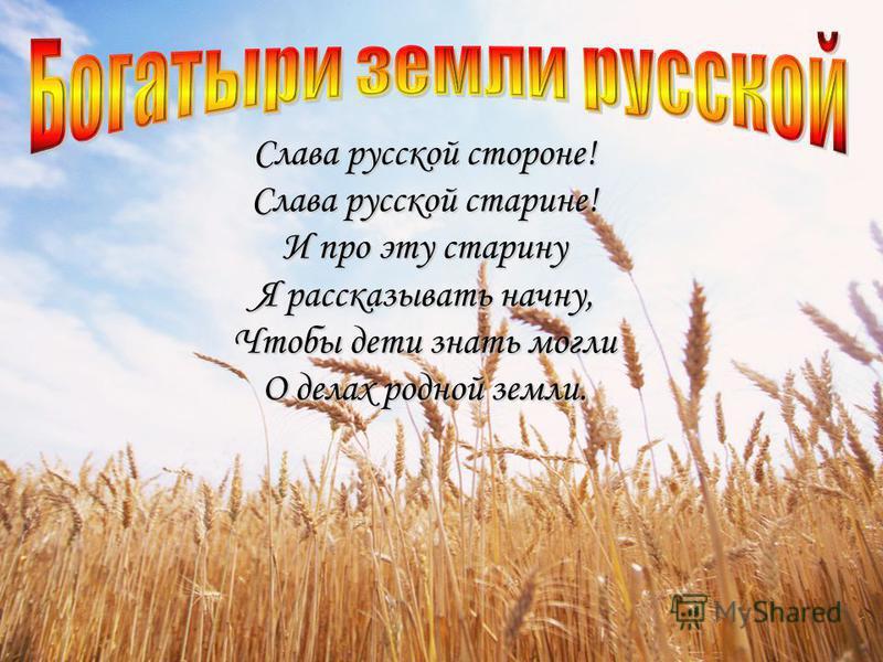 Слава русской стороне! Слава русской старине! И про эту старину Я рассказывать начну, Чтобы дети знать могли О делах родной земли.