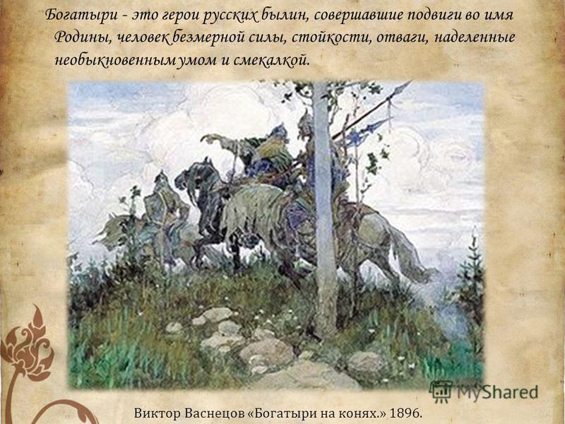 Богатыри - это герои русских былин, совершавшие подвиги во имя Родины, человек безмерной силы, стойкости, отваги, наделенные необыкновенным умом и смекалкой. Виктор Васнецов «Богатыри на конях.» 1896.