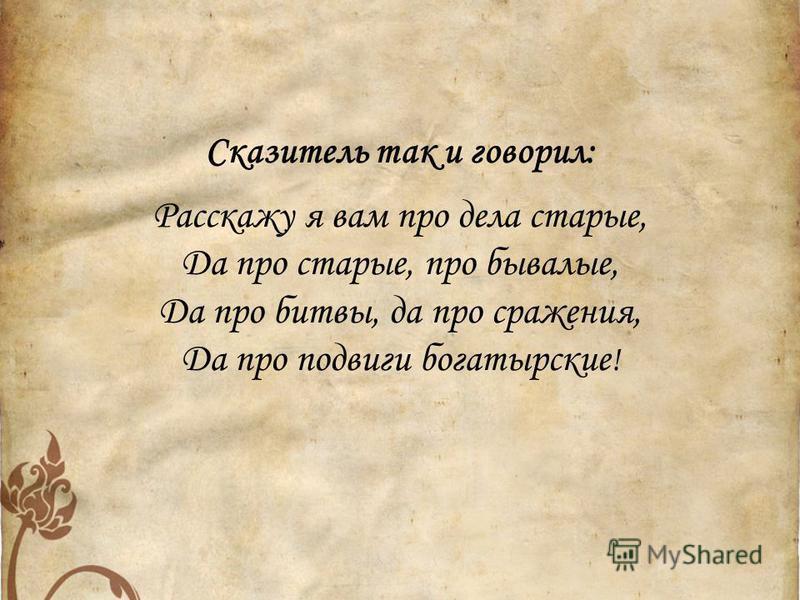 Сказитель так и говорил: Расскажу я вам про дела старые, Да про старые, про бывалые, Да про битвы, да про сражения, Да про подвиги богатырские !