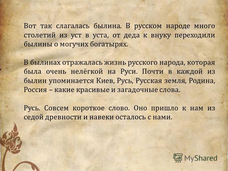 Вот так слагалась былина. В русском народе много столетий из уст в уста, от деда к внуку переходили былины о могучих богатырях. В былинах отражалась жизнь русского народа, которая была очень нелёгкой на Руси. Почти в каждой из былин упоминается Киев,
