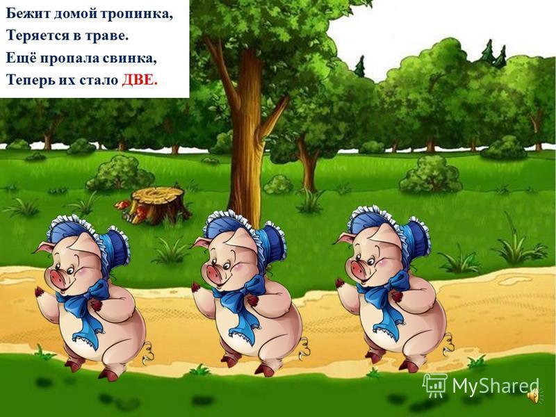 Бежит домой тропинка, Внимательней смотри! Вторая скрылась свинка, Теперь их стало ТРИ.