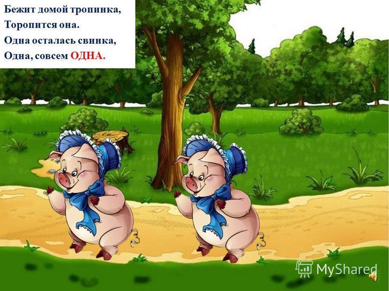 Бежит домой тропинка, Теряется в траве. Ещё пропала свинка, Теперь их стало ДВЕ.