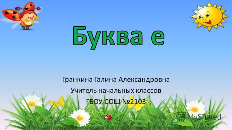 Гранкина Галина Александровна Учитель начальных классов ГБОУ СОШ 2103