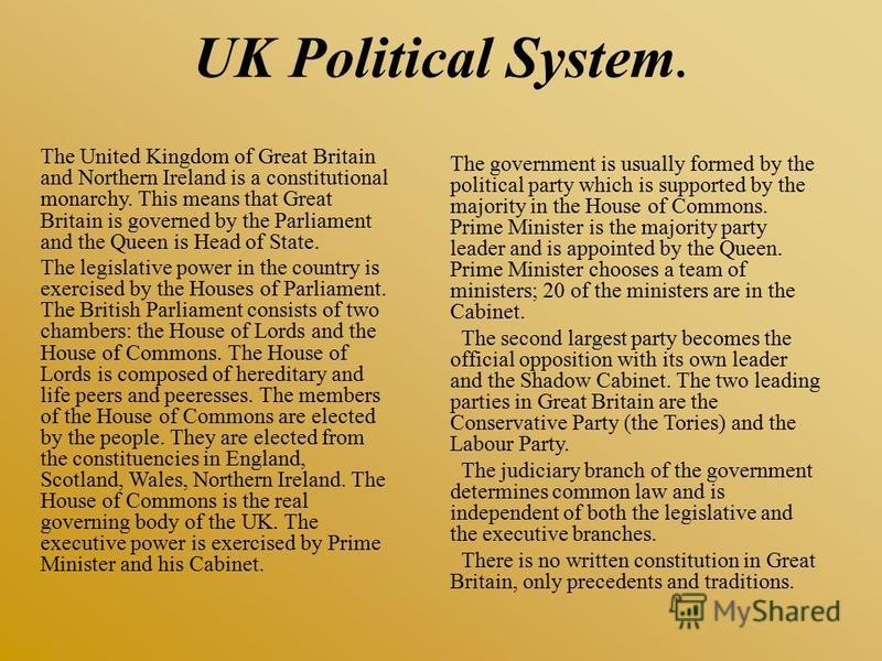 UK Political System. The United Kingdom of Great Britain and Northern Ireland is a constitutional monarchy. This means that Great Britain is governed by the Parliament and the Queen is Head of State. The legislative power in the country is exercised
