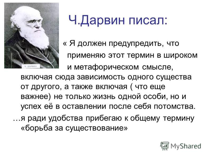 Ч.Дарвин писал: « Я должен предупредить, что применяю этот термин в широком и метафорическом смысле, включая сюда зависимость одного существа от другого, а также включая ( что еще важнее) не только жизнь одной особи, но и успех её в оставлении после