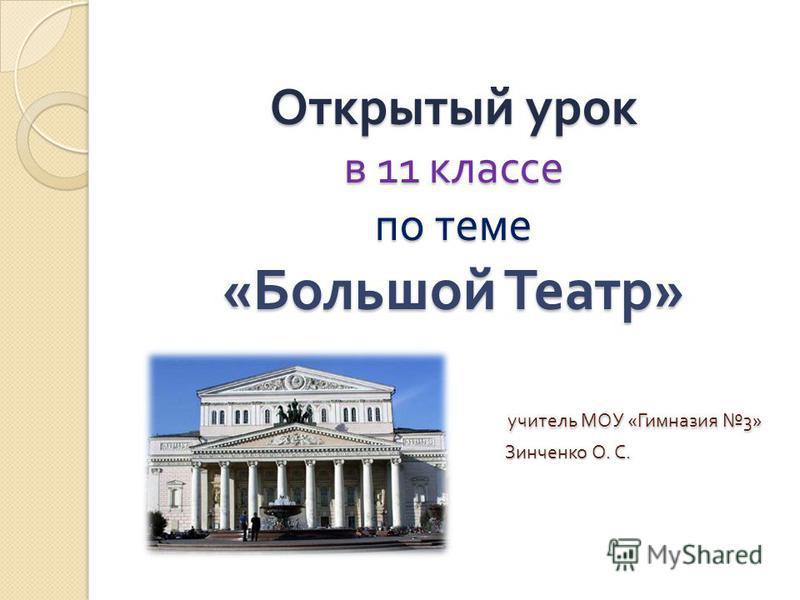Открытый урок в 11 классе по теме « Большой Театр » учитель МОУ « Гимназия 3» Зинченко О. С.