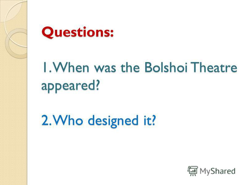 Questions: 1. When was the Bolshoi Theatre appeared? 2. Who designed it?