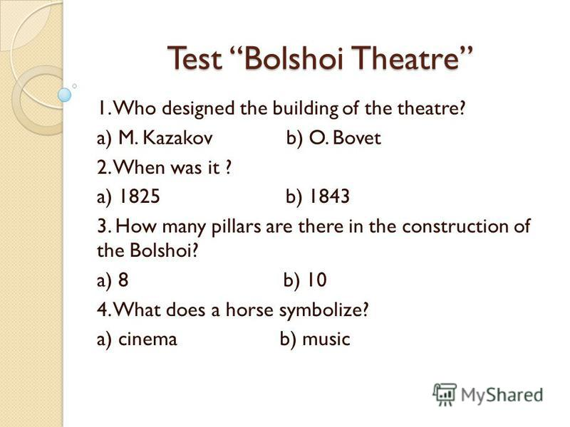 Test Bolshoi Theatre 1. Who designed the building of the theatre? a) M. Kazakov b) O. Bovet 2. When was it ? a) 1825 b) 1843 3. How many pillars are there in the construction of the Bolshoi? a) 8 b) 10 4. What does a horse symbolize? a) cinema b) mus