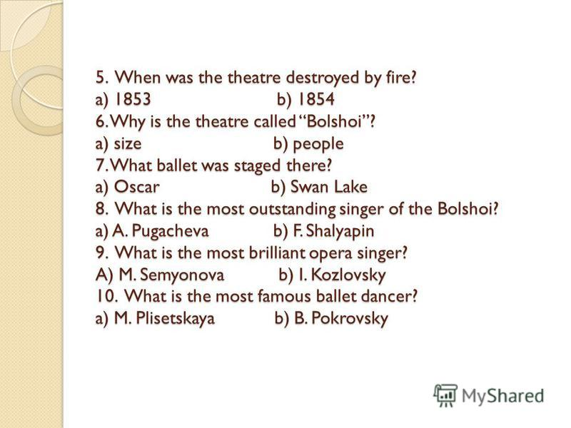 5. When was the theatre destroyed by fire? a) 1853 b) 1854 6. Why is the theatre called Bolshoi? a) size b) people 7. What ballet was staged there? a) Oscar b) Swan Lake 8. What is the most outstanding singer of the Bolshoi? a) A. Pugacheva b) F. Sha