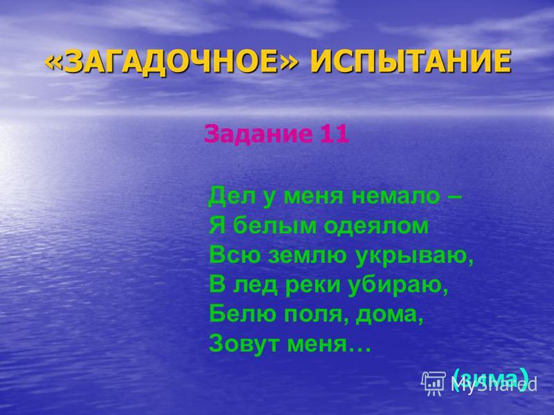 «ЗАГАДОЧНОЕ» ИСПЫТАНИЕ Задание 11 Дел у меня немало – Я белым одеялом Всю землю укрываю, В лед реки убираю, Белю поля, дома, Зовут меня… (зима )