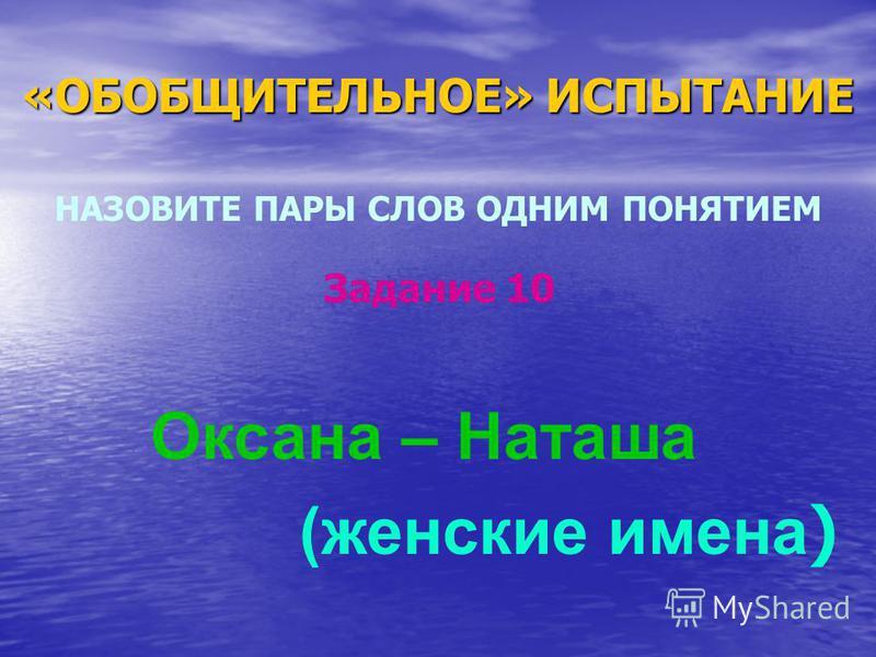 «ОБОБЩИТЕЛЬНОЕ» ИСПЫТАНИЕ НАЗОВИТЕ ПАРЫ СЛОВ ОДНИМ ПОНЯТИЕМ Оксана – Наташа (женские имена ) Задание 10