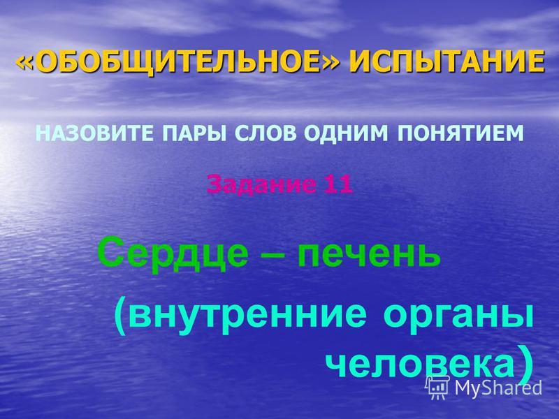 «ОБОБЩИТЕЛЬНОЕ» ИСПЫТАНИЕ НАЗОВИТЕ ПАРЫ СЛОВ ОДНИМ ПОНЯТИЕМ Сердце – печень (внутренние органы человека ) Задание 11