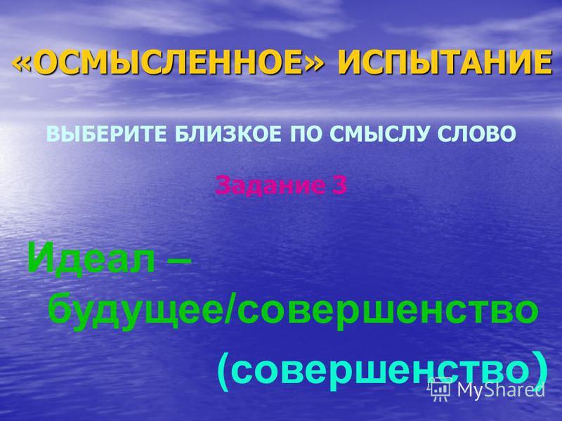 «ОСМЫСЛЕННОЕ» ИСПЫТАНИЕ ВЫБЕРИТЕ БЛИЗКОЕ ПО СМЫСЛУ СЛОВО Идеал – будущее/совершенство (совершенство ) Задание 3