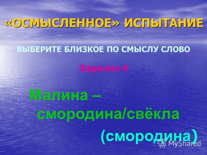 «ОСМЫСЛЕННОЕ» ИСПЫТАНИЕ ВЫБЕРИТЕ БЛИЗКОЕ ПО СМЫСЛУ СЛОВО Малина – смородина/свёкла (смородина ) Задание 4