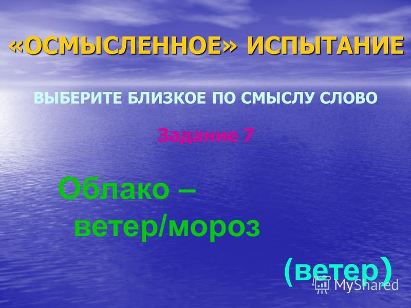«ОСМЫСЛЕННОЕ» ИСПЫТАНИЕ ВЫБЕРИТЕ БЛИЗКОЕ ПО СМЫСЛУ СЛОВО Облако – ветер/мороз (ветер ) Задание 7
