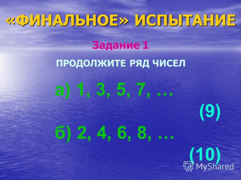 «ФИНАЛЬНОЕ» ИСПЫТАНИЕ ПРОДОЛЖИТЕ РЯД ЧИСЕЛ а) 1, 3, 5, 7, … (9) б) 2, 4, 6, 8, … (10) Задание 1