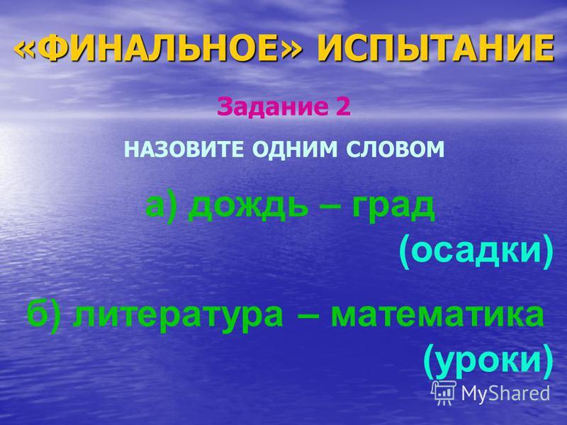 «ФИНАЛЬНОЕ» ИСПЫТАНИЕ НАЗОВИТЕ ОДНИМ СЛОВОМ а) дождь – град (осадки) б) литература – математика (уроки) Задание 2