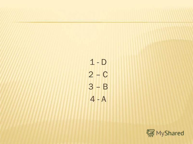 1 - D 2 – C 3 – B 4 - A