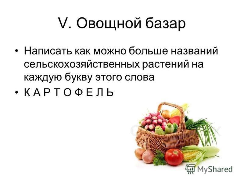 V. Овощной базар Написать как можно больше названий сельскохозяйственных растений на каждую букву этого слова К А Р Т О Ф Е Л Ь