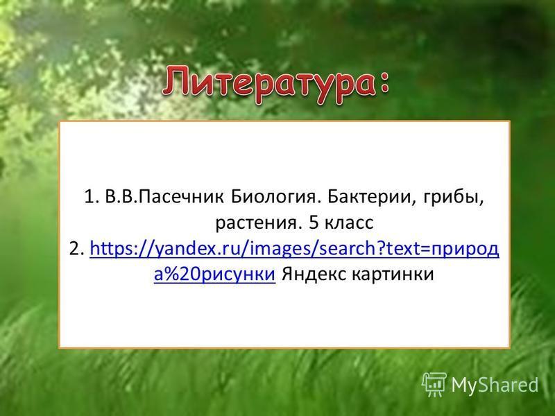1.В.В.Пасечник Биология. Бактерии, грибы, растения. 5 класс 2.https://yandex.ru/images/search?text=природ а%20 рисунки Яндекс картинкиhttps://yandex.ru/images/search?text=природ а%20 рисунки