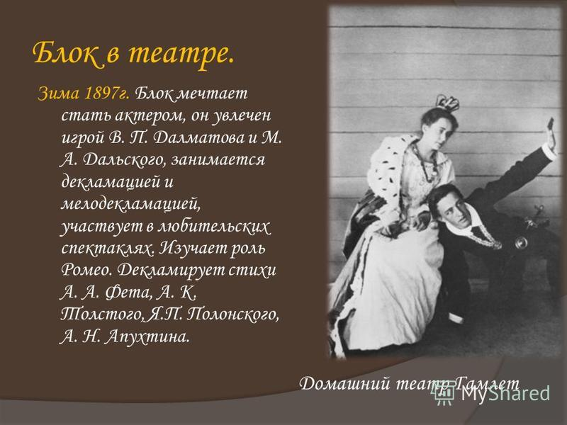 Зима 1897 г. Блок мечтает стать актером, он увлечен игрой В. П. Далматова и М. А. Дальского, занимается декламацией и мелодекламацией, участвует в любительских спектаклях. Изучает роль Ромео. Декламирует стихи А. А. Фета, А. К. Толстого, Я.П. Полонск