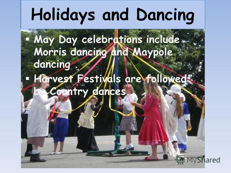 Holidays and Dancing May Day celebrations include Morris dancing and Maypole dancing. Harvest Festivals are followed by Country dances.