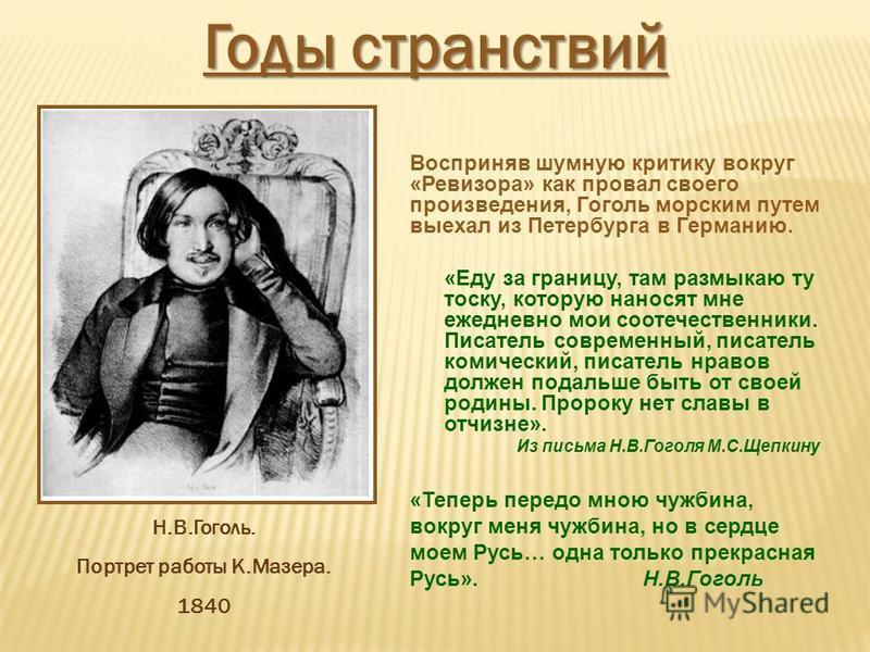 Восприняв шумную критику вокруг «Ревизора» как провал своего произведения, Гоголь морским путем выехал из Петербурга в Германию. «Теперь передо мною чужбина, вокруг меня чужбина, но в сердце моем Русь… одна только прекрасная Русь». Н.В.Гоголь Н.В.Гог