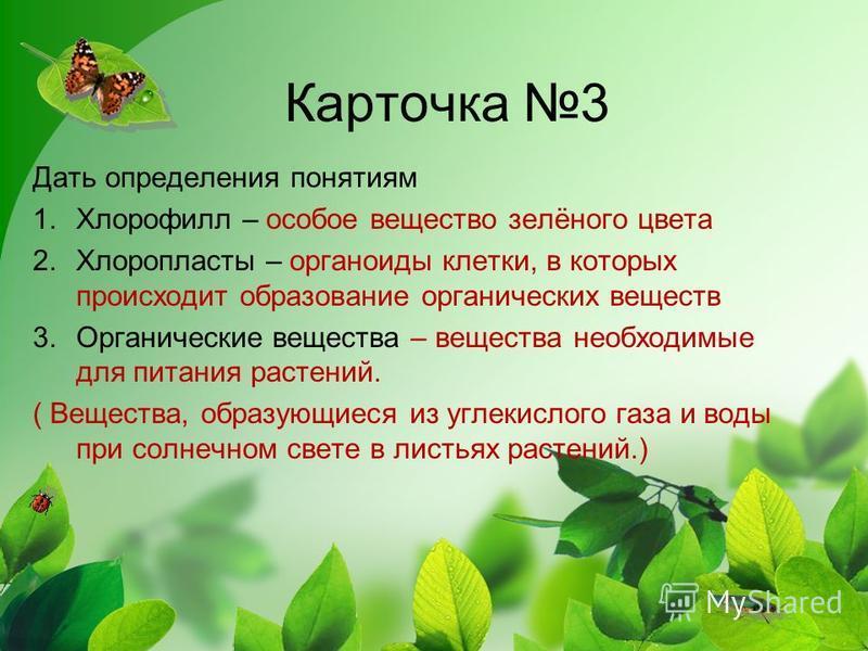 Карточка 3 Дать определения понятиям 1. Хлорофилл – особое вещество зелёного цвета 2. Хлоропласты – органоиды клетки, в которых происходит образование органических веществ 3. Органические вещества – вещества необходимые для питания растений. ( Вещест
