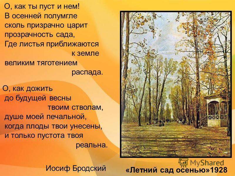 О, как ты пуст и нем! В осенней полумгле сколь призрачно царит прозрачность сада, Где листья приближаются к земле великим тяготением распада. О, как дожить до будущей весны твоим стволам, душе моей печальной, когда плоды твои унесены, и только пустот