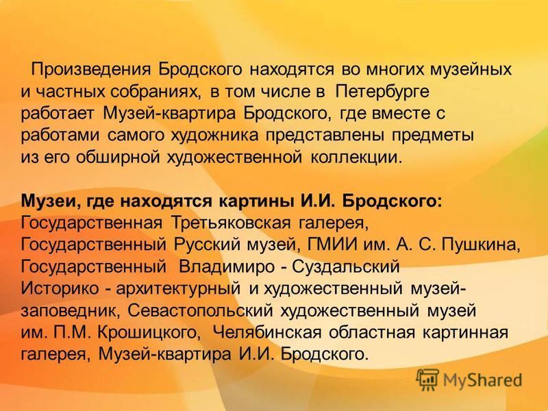 Произведения Бродского находятся во многих музейных и частных собраниях, в том числе в Петербурге работает Музей-квартира Бродского, где вместе с работами самого художника представлены предметы из его обширной художественной коллекции. Музеи, где нах