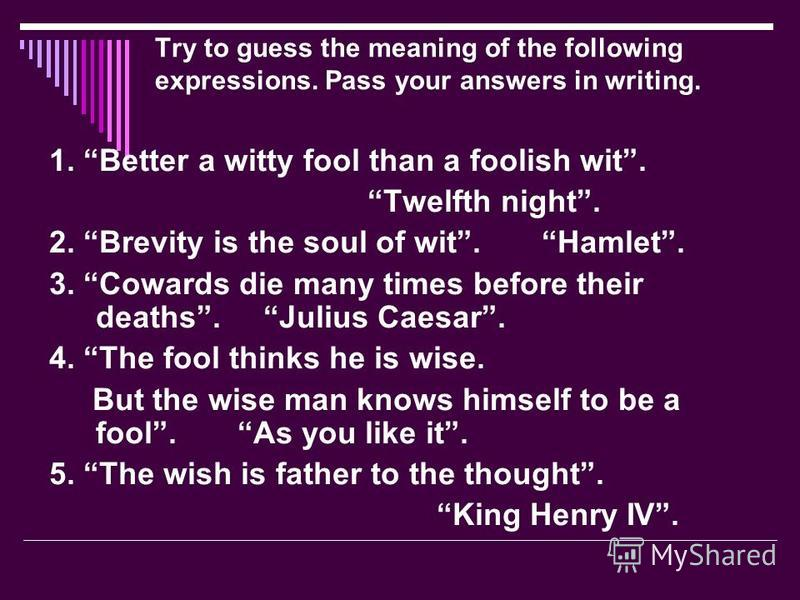Try to guess the meaning of the following expressions. Pass your answers in writing. 1. Better a witty fool than a foolish wit. Twelfth night. 2. Brevity is the soul of wit. Hamlet. 3. Cowards die many times before their deaths. Julius Caesar. 4. The