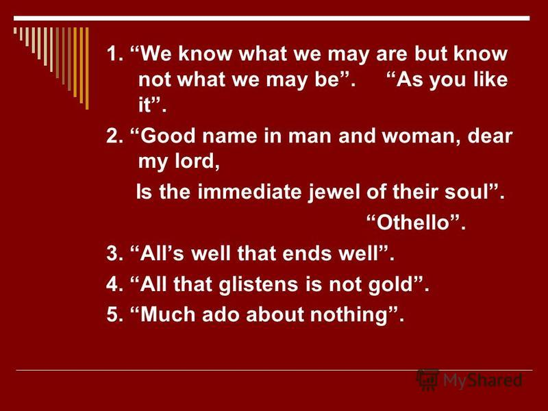 1. We know what we may are but know not what we may be. As you like it. 2. Good name in man and woman, dear my lord, Is the immediate jewel of their soul. Othello. 3. Alls well that ends well. 4. All that glistens is not gold. 5. Much ado about nothi