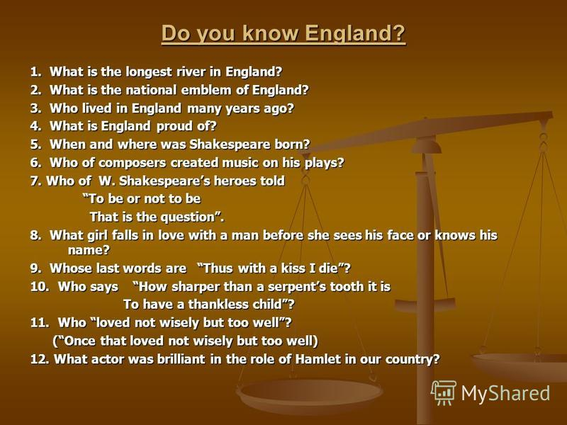 Do you know England? 1. What is the longest river in England? 2. What is the national emblem of England? 3. Who lived in England many years ago? 4. What is England proud of? 5. When and where was Shakespeare born? 6. Who of composers created music on