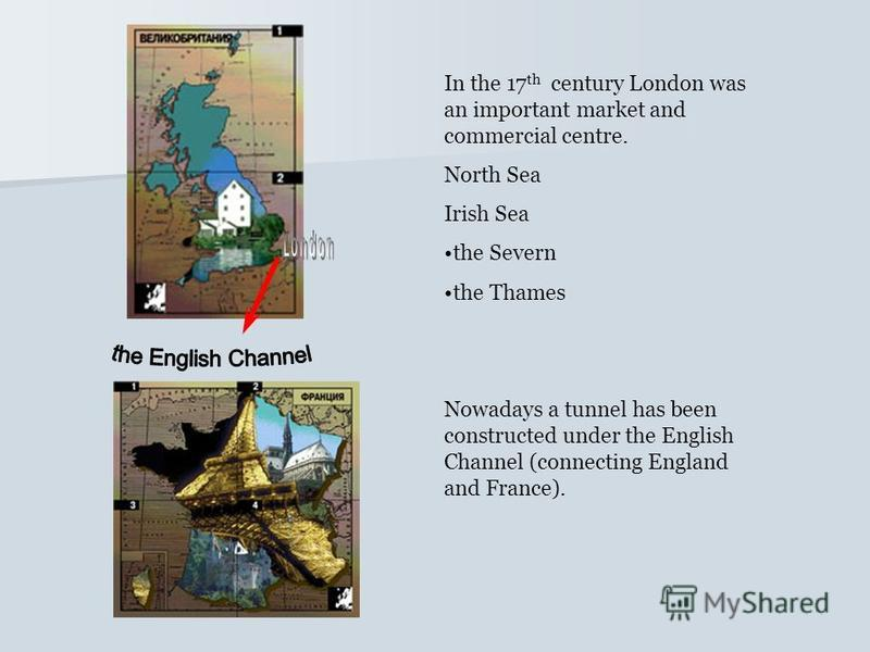 In the 17 th century London was an important market and commercial centre. North Sea Irish Sea the Severn the Thames Nowadays a tunnel has been constructed under the English Channel (connecting England and France).