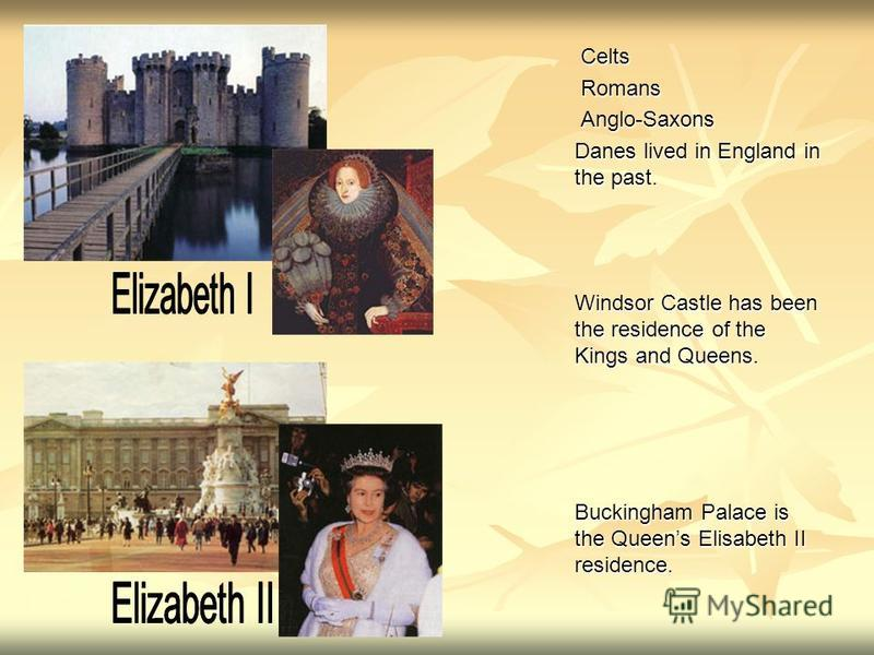 Celts Celts Romans Romans Anglo-Saxons Anglo-Saxons Danes lived in England in the past. Windsor Castle has been the residence of the Kings and Queens. Buckingham Palace is the Queens Elisabeth II residence.