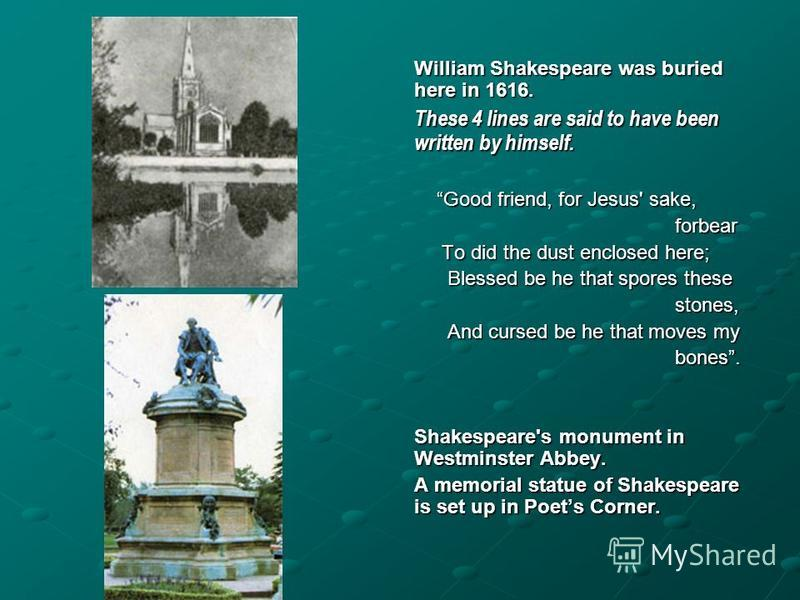 William Shakespeare was buried here in 1616. These 4 lines are said to have been written by himself. Good friend, for Jesus' sake, Good friend, for Jesus' sake, forbear forbear To did the dust enclosed here; To did the dust enclosed here; Blessed be