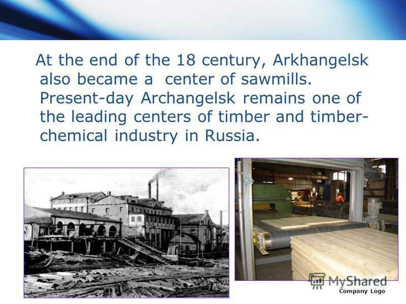 www.themegallery.com Company Logo At the end of the 18 century, Arkhangelsk also became a center of sawmills. Present-day Archangelsk remains one of the leading centers of timber and timber- chemical industry in Russia.