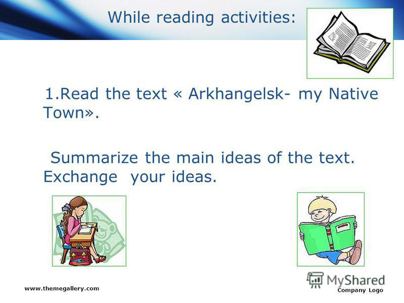 www.themegallery.com Company Logo While reading activities: 1.Read the text « Arkhangelsk- my Native Town». Summarize the main ideas of the text. Exchange your ideas.