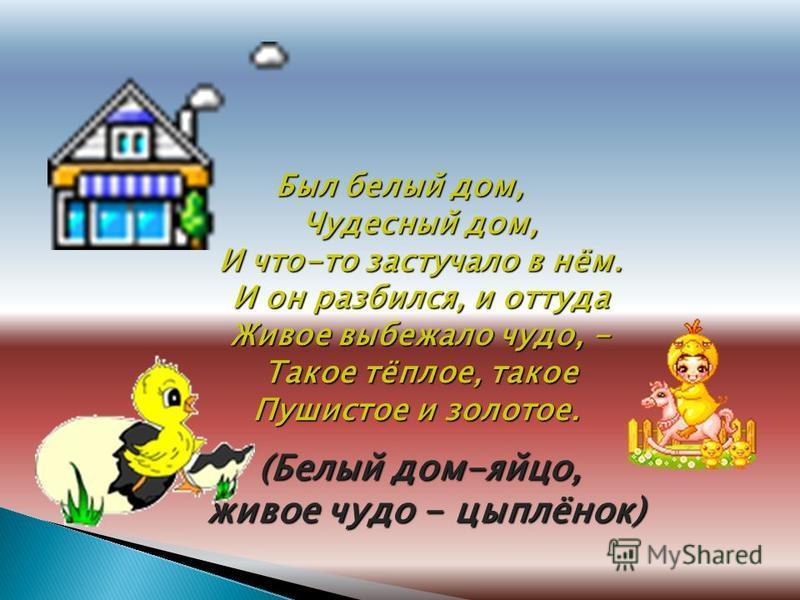 Б ББ Был белый дом, Чудесный дом, И что-то застучало в нём. И он разбился, и оттуда Живое выбежало чудо, - Такое тёплое, такое Пушистое и золотое. (Белый дом-яйцо, живое чудо - цыплёнок) живое чудо - цыплёнок)