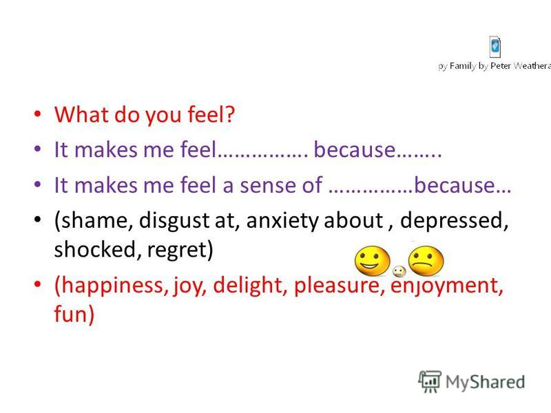 What do you feel? It makes me feel……………. because…….. It makes me feel a sense of ……………because… (shame, disgust at, anxiety about, depressed, shocked, regret) (happiness, joy, delight, pleasure, enjoyment, fun)