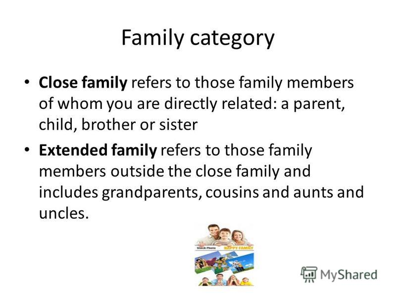 Family category Close family refers to those family members of whom you are directly related: a parent, child, brother or sister Extended family refers to those family members outside the close family and includes grandparents, cousins and aunts and