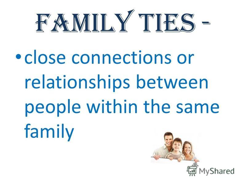 Family ties - close connections or relationships between people within the same family